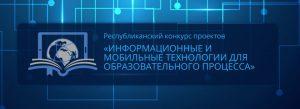 Республиканский конкурс инновационных проектов «ИНФОРМАЦИОННЫЕ И МОБИЛЬНЫЕ ТЕХНОЛОГИИ ДЛЯ ОБРАЗОВАТЕЛЬНОГО ПРОЦЕССА»